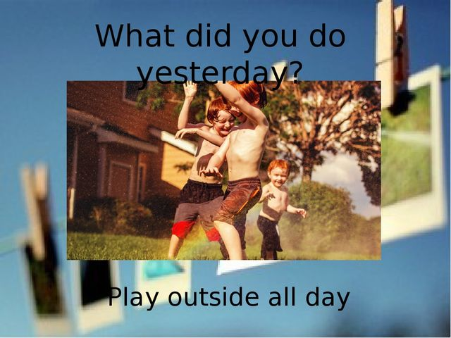 What did you do yesterday? Play outside all day
