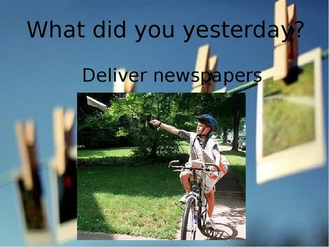 What did you yesterday? Deliver newspapers