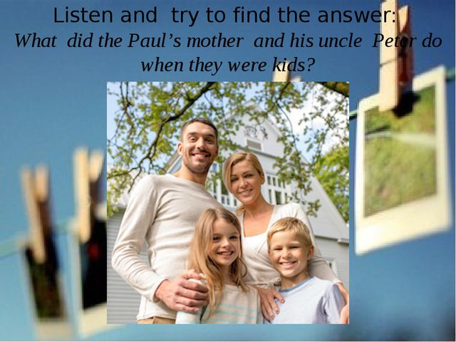 Listen and try to find the answer: What did the Paul's mother and his uncle P...