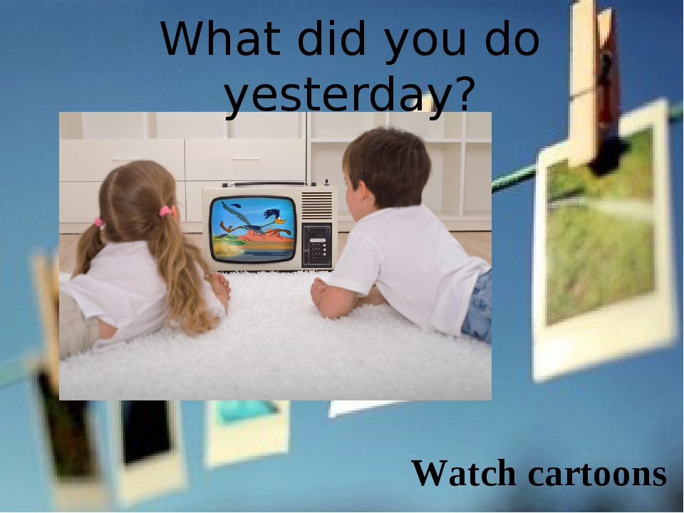 What did you do yesterday? Watch cartoons