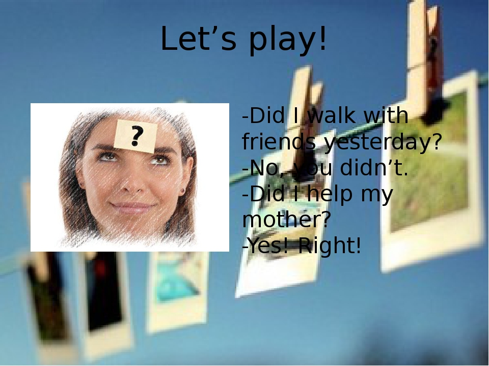 Let's play! -Did I walk with friends yesterday? -No, you didn't. -Did I help...