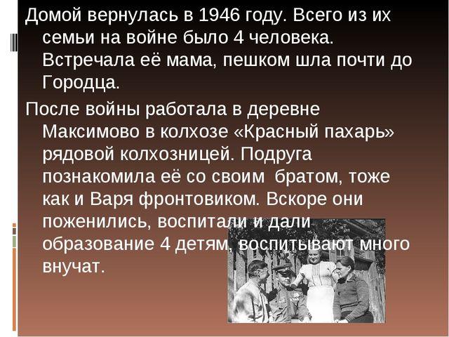 Домой вернулась в 1946 году. Всего из их семьи на войне было 4 человека. Встр...