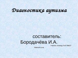 Диагностика аутизма составитель: Бородачёва И.А. Учитель-логопед ГБОУ №627 Не