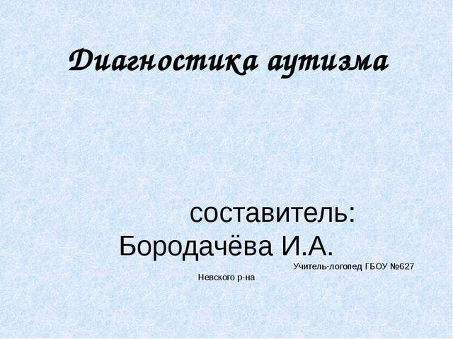 Диагностика аутизма составитель: Бородачёва И.А. Учитель-логопед ГБОУ №627 Не...
