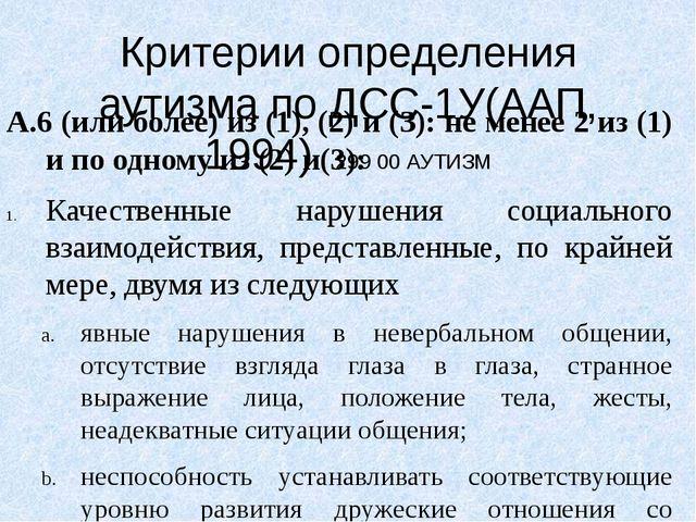 Критерии определения аутизма по ДСС-1У(ААП, 1994) 299 00 АУТИЗМ А.6 (или боле...