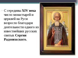 С середины XIV века число монастырей и церквей на Руси возросло благодаря дея