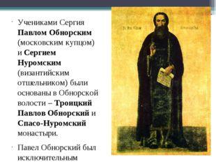 Учениками Сергия Павлом Обнорским (московским купцом) и Сергием Нуромским (ви
