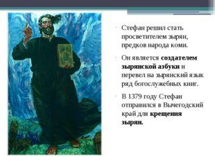 Стефан решил стать просветителем зырян, предков народа коми. Он является созд