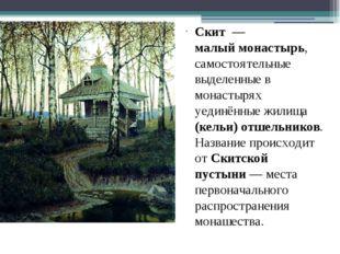 Скит— малыймонастырь, самостоятельные выделенные в монастырях уединённые ж
