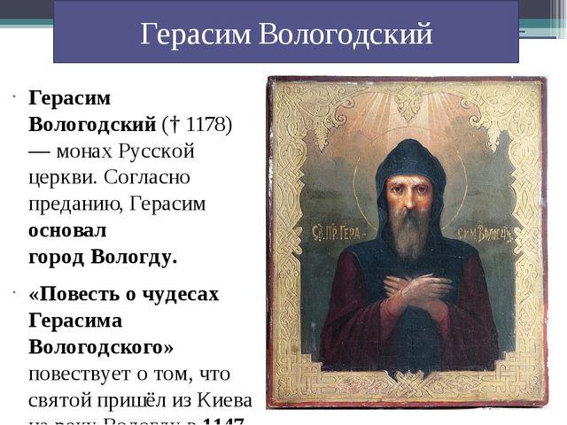 Герасим Вологодский(†1178)—монахРусской церкви. Согласно преданию, Герас...
