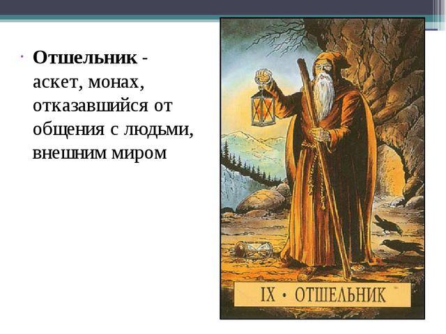 Отшельник - аскет, монах, отказавшийся от общения с людьми, внешним миром