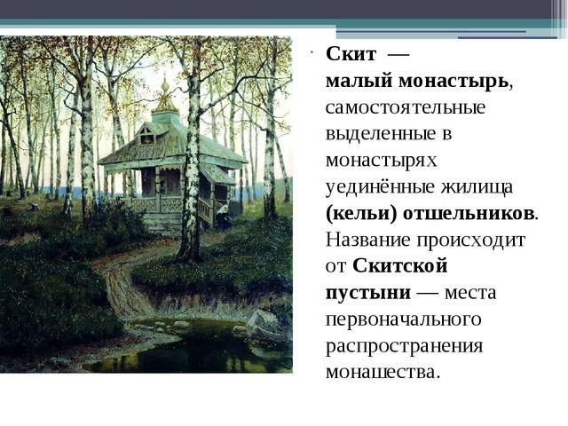 Скит— малыймонастырь, самостоятельные выделенные в монастырях уединённые ж...