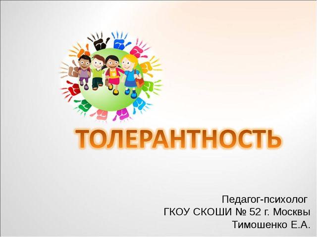 Педагог-психолог ГКОУ СКОШИ № 52 г. Москвы Тимошенко Е.А.