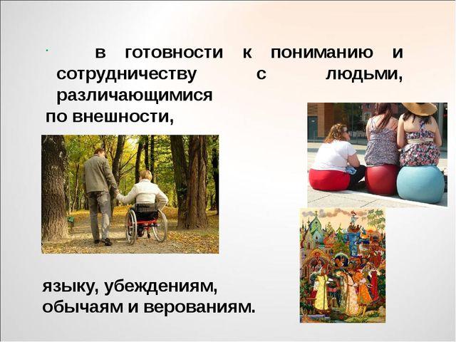 в готовности к пониманию и сотрудничеству с людьми, различающимися по внешно...