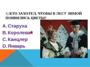 1) КТО ЗАХОТЕЛ, ЧТОБЫ В ЛЕСУ ЗИМОЙ ПОЯВИЛИСЬ ЦВЕТЫ? Старуха Королева Канцле