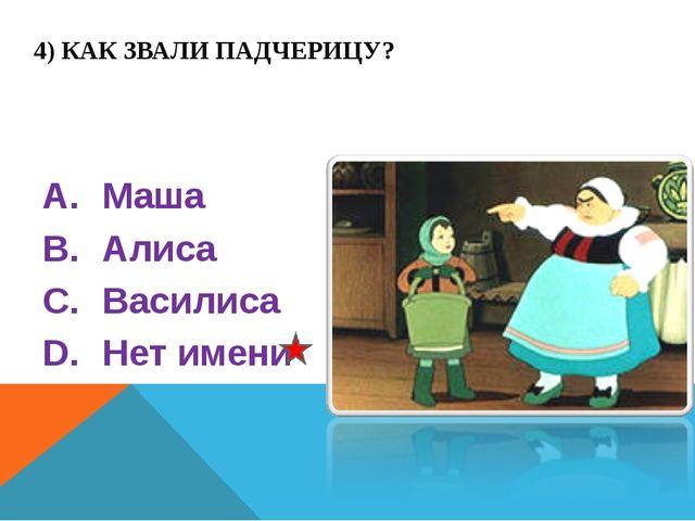 4) КАК ЗВАЛИ ПАДЧЕРИЦУ? Маша Алиса Василиса Нет имени