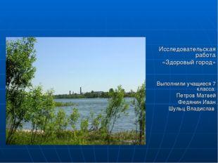 Исследовательская работа «Здоровый город» Выполнили учащиеся 7 класса: Петров