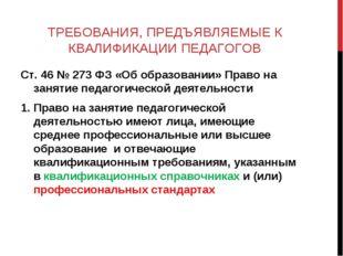 ТРЕБОВАНИЯ, ПРЕДЪЯВЛЯЕМЫЕ К КВАЛИФИКАЦИИ ПЕДАГОГОВ Ст. 46 № 273 ФЗ «Об образо