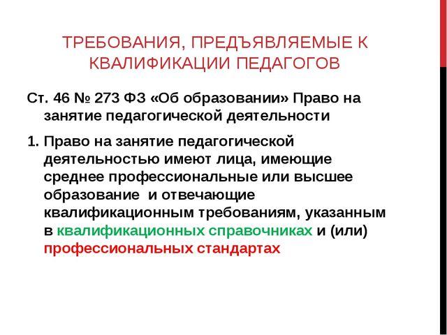 ТРЕБОВАНИЯ, ПРЕДЪЯВЛЯЕМЫЕ К КВАЛИФИКАЦИИ ПЕДАГОГОВ Ст. 46 № 273 ФЗ «Об образо...