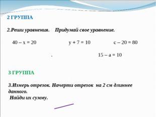 2 ГРУППА 2.Реши уравнения. Придумай свое уравнение. 40 – х = 20 у + 7 = 10 с