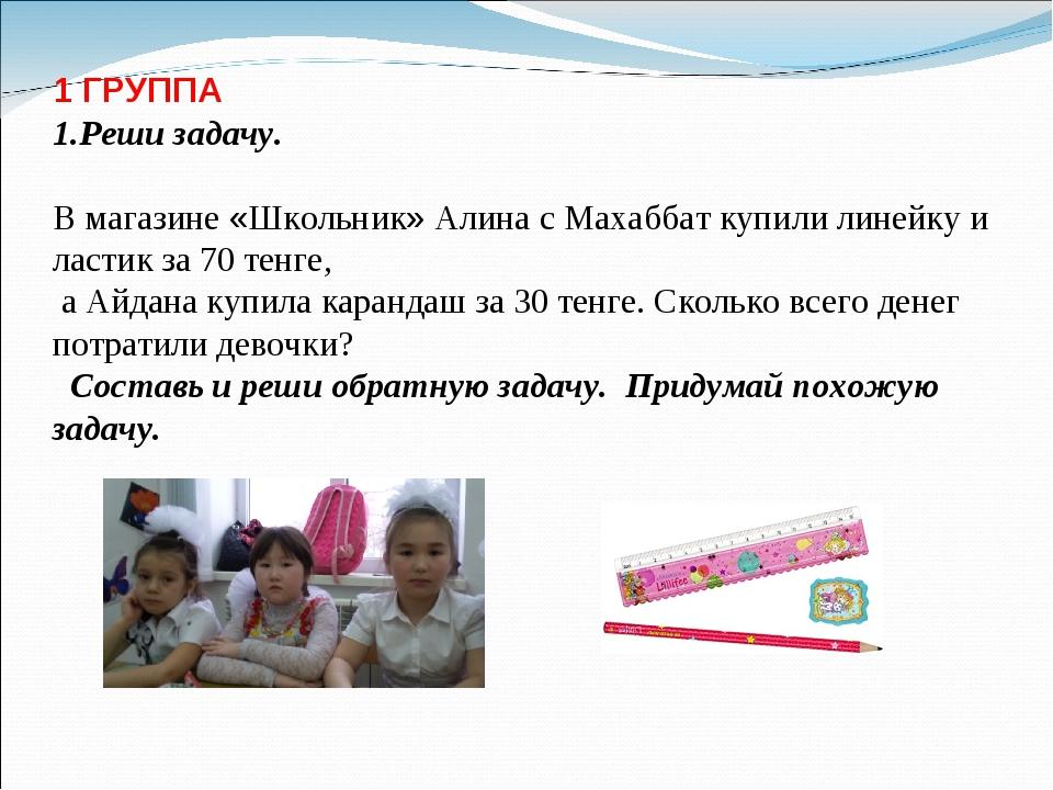 1 ГРУППА 1.Реши задачу. В магазине «Школьник» Алина с Махаббат купили линейку...