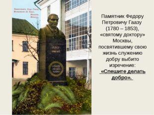 Памятник Федору Петровичу Гаазу (1780 – 1853), «святому доктору» Москвы, посв