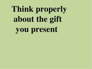 Think properly about the gift you present