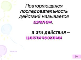 Повторяющаяся последовательность действий называется циклом, а эти действия –