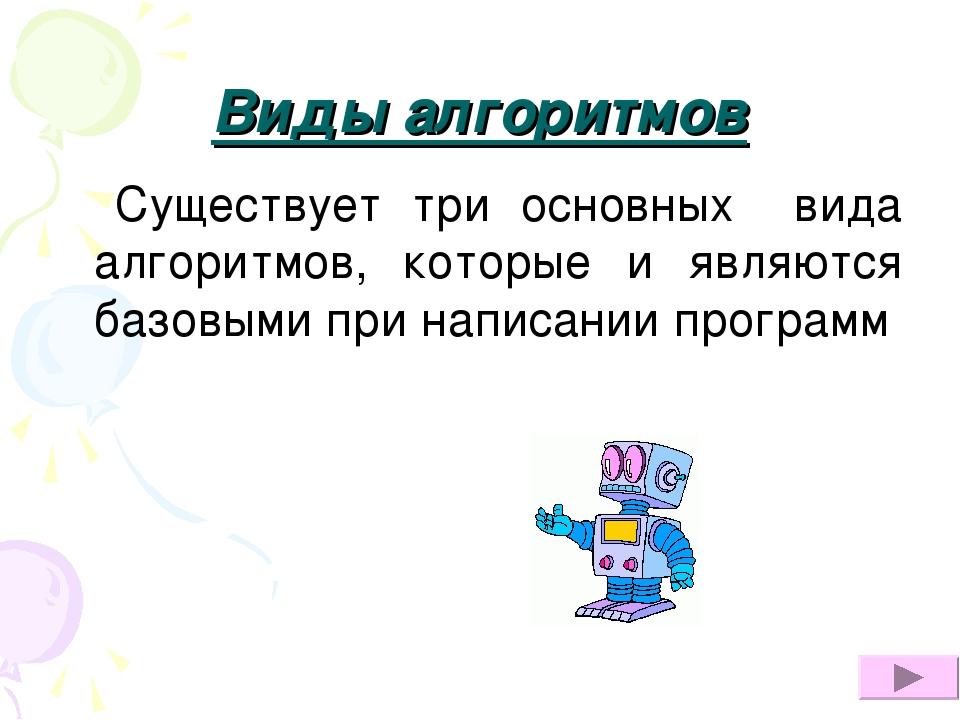 Виды алгоритмов Существует три основных вида алгоритмов, которые и являются б...