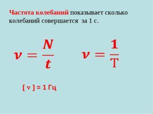 Частота колебаний показывает сколько колебаний совершается за 1 с. [  ] = 1 Гц