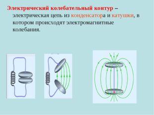 Электрический колебательный контур – электрическая цепь из конденсатора и кат