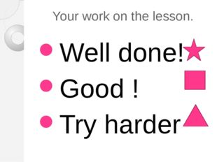 Your work on the lesson. Well done! Good ! Try harder