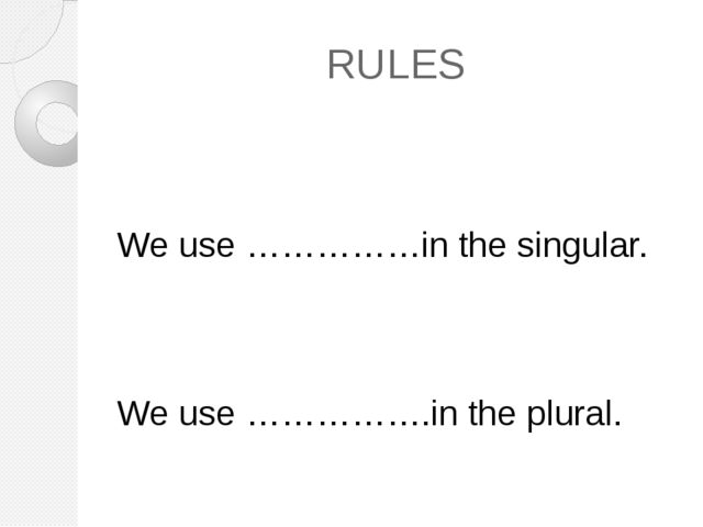 RULES We use ……………in the singular. We use …………….in the plural.