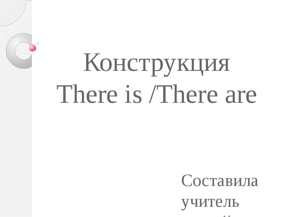 Конструкция There is /There are Составила учитель английского языка : Трошина...