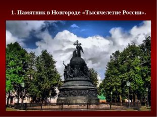 1. Памятник в Новгороде «Тысячелетие России».