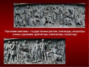 Персонажи памятника - государственные деятели, полководцы, литераторы, ученые