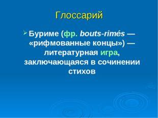 Глоссарий Буриме (фр.bouts-rimés— «рифмованные концы»)— литературная игра,