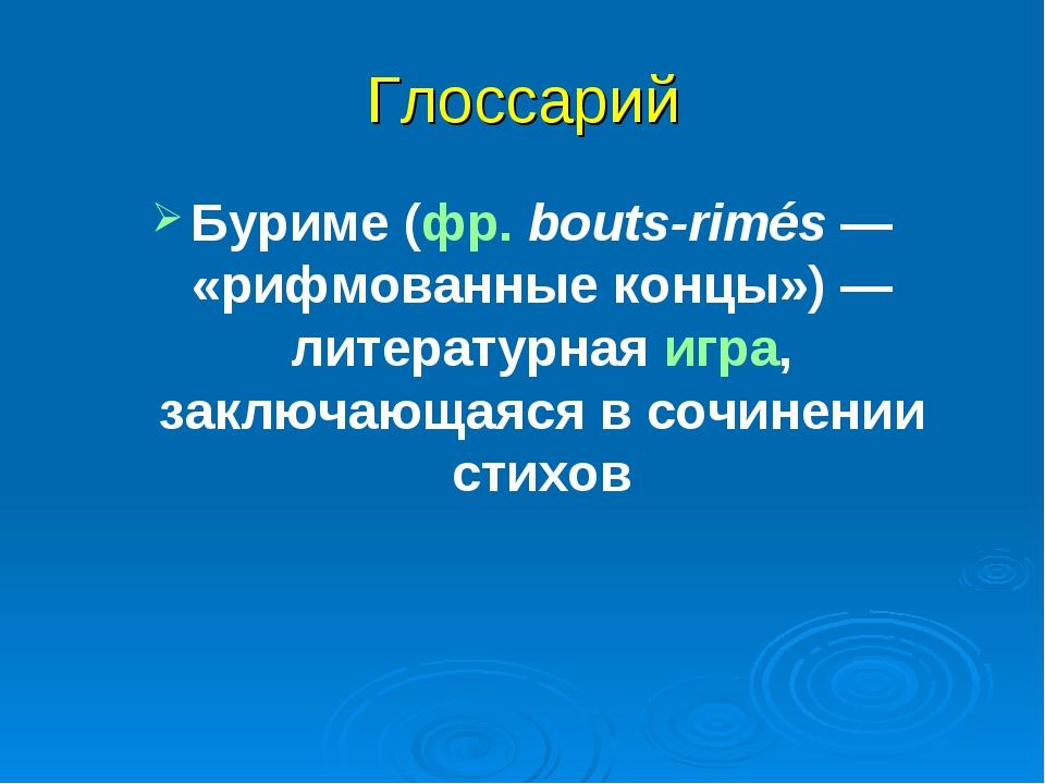 Глоссарий Буриме (фр.bouts-rimés— «рифмованные концы»)— литературная игра,...
