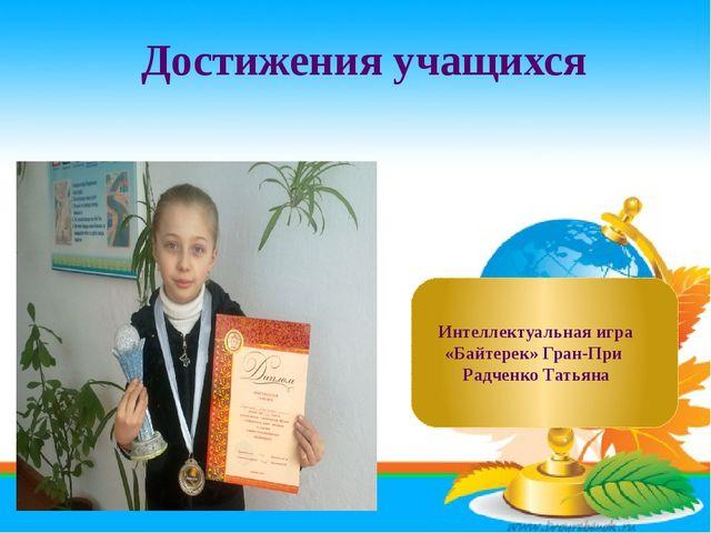 Достижения учащихся Интеллектуальная игра «Байтерек» Гран-При Радченко Татьяна