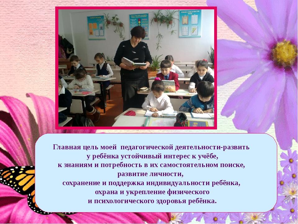 Главная цель моей педагогической деятельности-развить у ребёнка устойчивый...