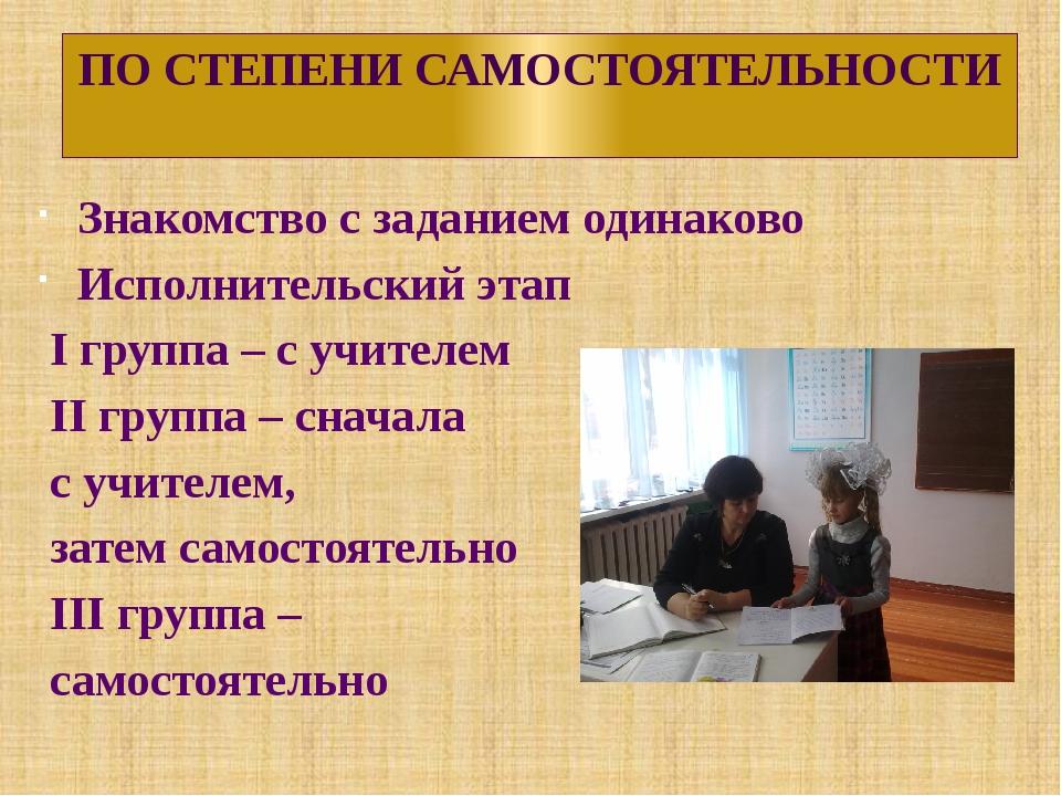 ПО СТЕПЕНИ САМОСТОЯТЕЛЬНОСТИ Знакомство с заданием одинаково Исполнительский...