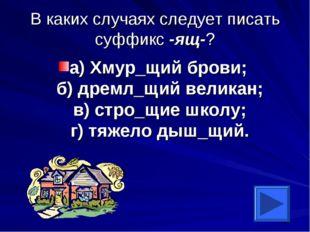 В каких случаях следует писать суффикс -ящ-? а) Хмур_щий брови; б) дремл_щий