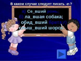 В каком случае следует писать -е-? а) Се_вший рожь; б) ла_вшая собака; в) оби