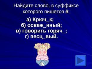 Найдите слово, в суффиксе которого пишется ё: а) Крюч_к; б) освеж_нный; в) го