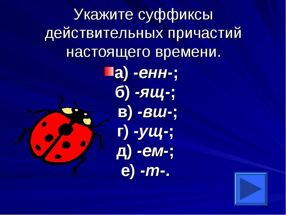 Укажите суффиксы действительных причастий настоящего времени. а) -енн-; б) -я...