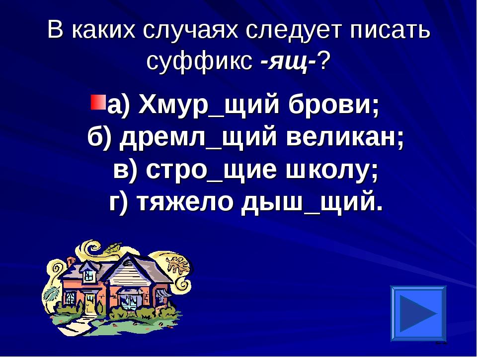 В каких случаях следует писать суффикс -ящ-? а) Хмур_щий брови; б) дремл_щий...