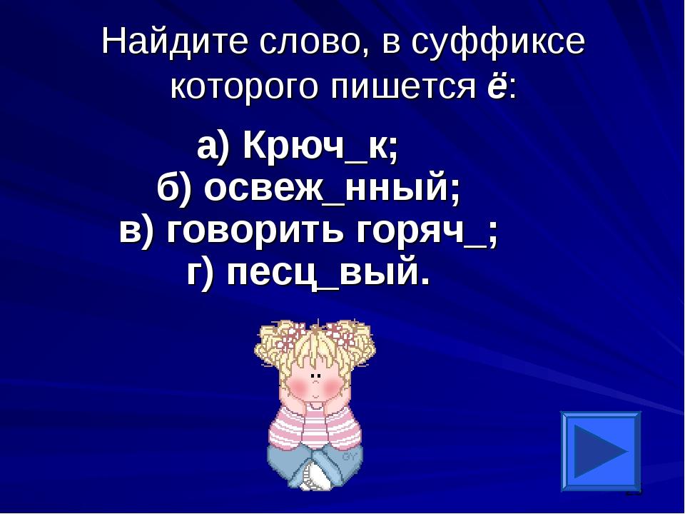 Найдите слово, в суффиксе которого пишется ё: а) Крюч_к; б) освеж_нный; в) го...