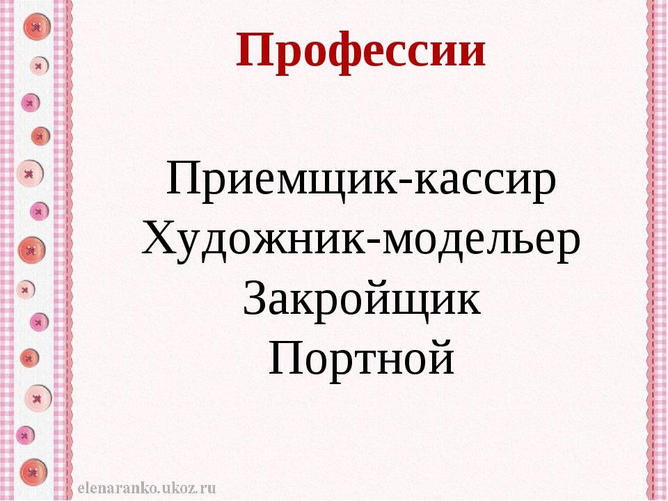 Профессии Приемщик-кассир Художник-модельер Закройщик Портной