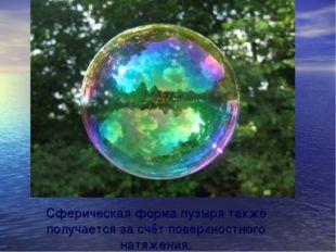 Сферическая форма пузыря также получается за счёт поверхностного натяжения.
