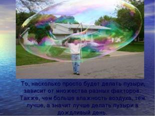 То, насколько просто будет делать пузыри, зависит от множества разных фактор